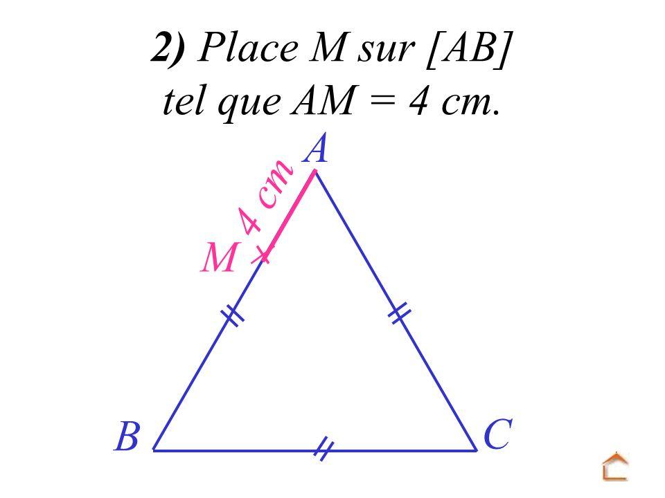 2) Place M sur [AB] tel que AM = 4 cm. A 4 cm  M B C